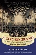 A City So Grand - The Rise of an American Metropolis: Boston 1850-1900 ebook by Stephen Puleo