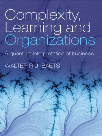 Complexity, Learning and Organizations - A Quantum Interpretation of Business ebook by Walter R.J. Baets