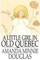 A Little Girl in Old Quebec ebook by Amanda Minnie Douglas