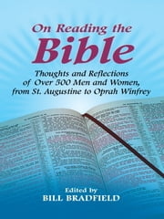 On Reading the Bible - Thoughts and Reflections of Over 500 Men and Women, from St. Augustine to Oprah Winfrey ebook by