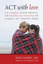 ACT with Love: Stop Struggling, Reconcile Differences, and Strengthen Your Relationship with Acceptance and Commitment Therapy ebook by Harris, Russ