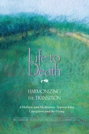Life to Death: Harmonizing the Transition - A Holistic and Meditative Approach for Caregivers and the Dying ebook by Richard W. Boerstler, Ph.D., Hulen S. Kornfeld,...