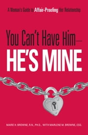 You Can't Have Him, He's Mine - A Woman's Guide to Affair-Proofing Her Relationship ebook by Marie H. Browne,Marlene M. Browne