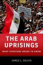 The Arab Uprisings:What Everyone Needs to Know - What Everyone Needs to Know® ebook by James L. Gelvin