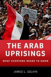 The Arab Uprisings:What Everyone Needs to Know - What Everyone Needs to Know? ebook by James L. Gelvin