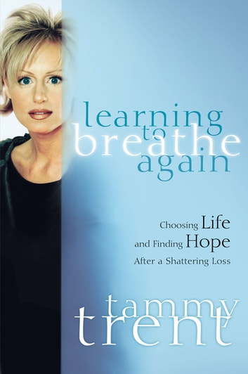 Learning to Breathe Again - Choosing Life and Finding Hope After a Shattering Loss ebook by Tammy Trent