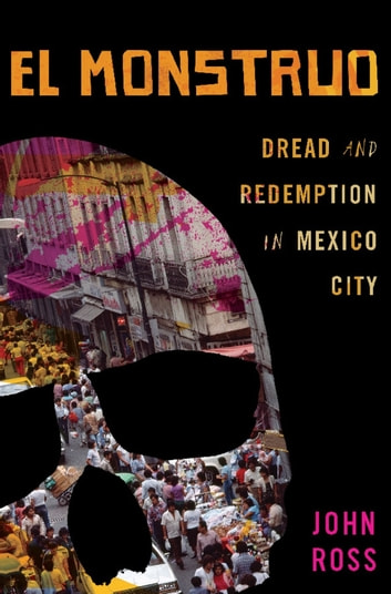 El Monstruo - Dread and Redemption in Mexico City ebook by John Ross