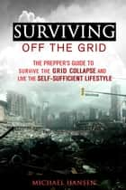 Surviving Off The Grid: The Prepper's Guide to Survive the Grid Collapse and Live the Self-sufficient Lifestyle - Emergency Survival for Preppers eBook by Michael Hansen