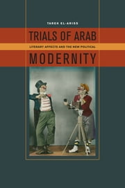 Trials of Arab Modernity - Literary Affects and the New Political ebook by Tarek El-Ariss