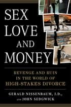 Sex, Love, and Money - Revenge and Ruin in the World of High-Stakes Divorce ebook by Gerald Nissenbaum, John Sedgwick