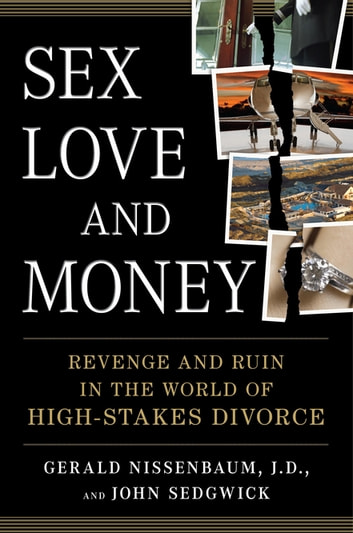 Sex, Love, and Money - Revenge and Ruin in the World of High-Stakes Divorce ebook by Gerald Nissenbaum,John Sedgwick