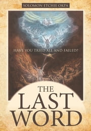THE LAST WORD - Have You Tried All and Failed? ebook by Solomon Etchie Okpa