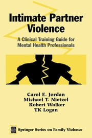 Intimate Partner Violence - A Clinical Training Guide for Mental Health Professionals ebook by Carol E. Jordan, MS,Michael T. Nietzel, PhD,Robert Walker, MSW, LCSW,TK Logan, PhD