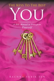 The Keys to the Best You - A DIY Manual to Transform Yourself ebook by Rachna Subir Sen