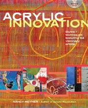 Acrylic Innovation: Styles and Techniques Featuring 84 Visionary Artists ebook by Reyner, Nancy