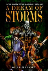 A Dream of Storms, In the Shadow of the Black Sun: Book One ebook by William Kenney