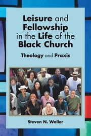 Leisure and Fellowship in the Life of the Black Church - Theology and Praxis ebook by Steven N. Waller
