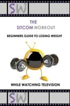 The SitcomWorkout Beginners Guide To Losing Weight While Watching TV ebook by Sitcom Workout