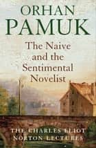 The Naive and the Sentimental Novelist - Understanding What Happens When We Write and Read Novels ebook by Orhan Pamuk, Nazim Dikbas
