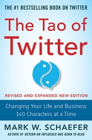The Tao of Twitter, Revised and Expanded New Edition: Changing Your Life and Business 140 Characters at a Time ebook by Mark Schaefer
