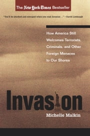 Invasion - How America Still Welcomes Terrorists, Criminals, And Other Foreign Menaces To Our Shores ebook by Michelle Malkin