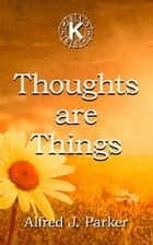 Thoughts are Things ebook by Alfred J. Parker