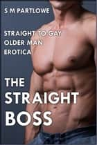 The Straight Boss (Straight to Gay Older Man Boss Erotica) ebook by S M Partlowe