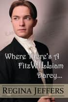 Where There's a FitzWILLiam Darcy, There's a Way - A Pride and Prejudice Vagary ebook by Regina Jeffers