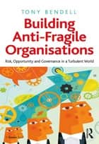Building Anti-Fragile Organisations - Risk, Opportunity and Governance in a Turbulent World ebook by Tony Bendell