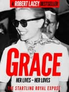 Grace: Her Lives, Her Loves - the definitive biography of Grace Kelly, Princess of Monaco ebook by Robert Lacey