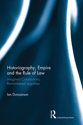 Historiography, Empire and the Rule of Law - Imagined Constitutions, Remembered Legalities eBook by Ian Duncanson
