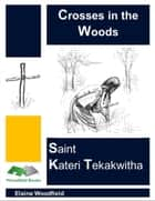 Crosses in the Woods: Saint Kateri Tekakwitha ebook by Elaine Woodfield