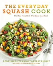 The Everyday Squash Cook - The Most Versatile & Affordable Superfood ebook by Rob Firing,Ivy Knight,Kerry Knight