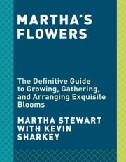 Martha's Flowers - The Definitive Guide to Growing, Gathering, and Arranging Exquisite Blooms ebook by Martha Stewart, Kevin Sharkey