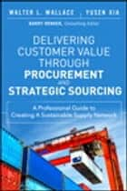 Delivering Customer Value through Procurement and Strategic Sourcing ebook by Walter L. Wallace,Yusen L. Xia