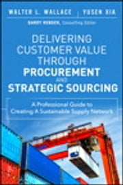 Delivering Customer Value through Procurement and Strategic Sourcing - A Professional Guide to Creating A Sustainable Supply Network ebook by Walter L. Wallace,Yusen L. Xia
