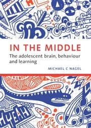 In the Middle - The adolescent brain, behaviour and learning ebook by Michael C. Nagel