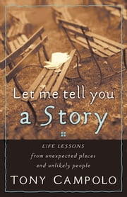 Let Me Tell You a Story - Life Lessons from Unexpected Places and Unlikely People ebook by Tony Campolo