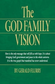 The God Family Vision - The true Gospel of Jesus Christ ebook by Gerald Flurry,Philadelphia Church of God