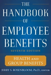 The Handbook of Employee Benefits: Health and Group Benefits 7/E ebook by Jerry Rosenbloom