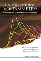 Understanding Voltammetry - Simulation of Electrode Processes ebook by Richard G Compton, Eduardo Laborda, Kristopher R Ward