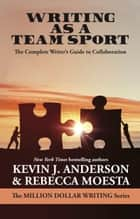 Writing As a Team Sport - The Complete Writer's Guide to Collaboration eBook by Rebecca Moesta Anderson, Kevin J. Anderson