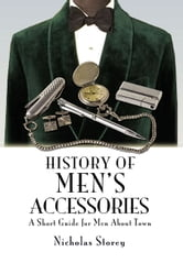 History of Men's Accessories - A Short Guide for Men About Town ebook by Nicholas Storey