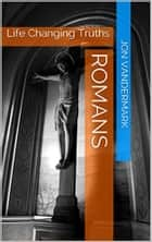 Romans - Life Changing Truths ebook by Jonathan Vandermark
