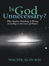 Is God Unnecessary? - Why Stephen Hawking Is Wrong according to the Laws of Physics ebook by Walter Alan Ray