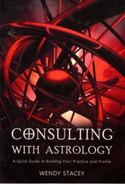 Consulting with Astrology - A Quick Guide to Building Your Practice and Profile ebook by Wendy Stacey