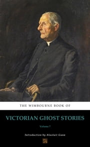 The Wimbourne Book of Victorian Ghost Stories - Volume 7 ebook by Alastair Gunn, Miles Gerald Keon, James Hain Friswell,...