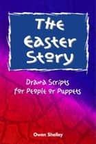 The Easter Story: Drama Scripts for People and Puppets ebook by Owen & Stephen Shelley