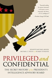 Privileged and Confidential - The Secret History of the President's Intelligence Advisory Board ebook by Kenneth Michael Absher,Michael C. Desch,Roman Popadiuk