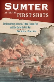 Sumter After the First Shots - The Untold Story of America's Most Famous Fort until the End of the Civil War ebook by Derek Smith